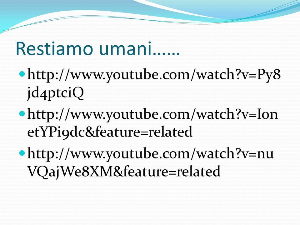 Restiamo umani…… http://www.youtube.com/watch?v=Py8 jd4ptciQ http://www.youtube.com/watch?v=Ion etYPi9dc&feature=related http://www.youtube.com/watch?