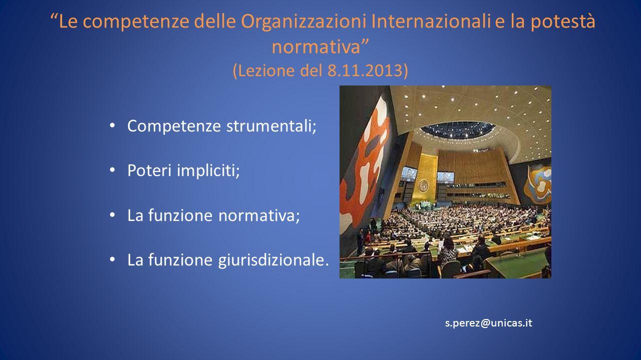 Le competenze delle Organizzazioni Internazionali e la potestà normativa (Lezione del 8.11.2013) Competenze strumentali; Poteri impliciti; La funzione normativa; La funzione giurisdizionale.