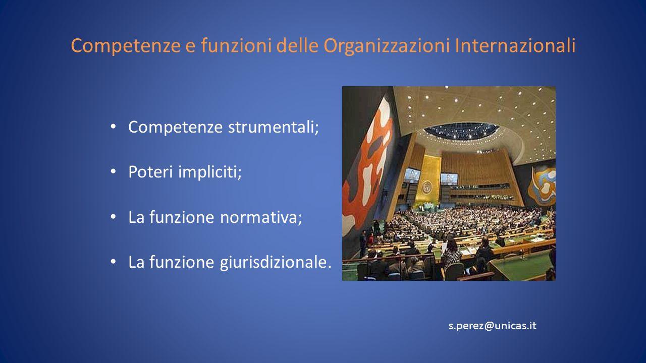 Competenze e funzioni delle Organizzazioni Internazionali Competenze strumentali; Poteri impliciti; La funzione normativa; La funzione giurisdizionale.