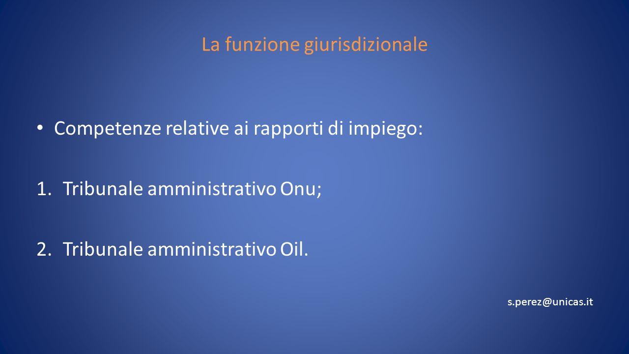 La funzione giurisdizionale Competenze relative ai rapporti di impiego: 1.Tribunale amministrativo Onu; 2.Tribunale amministrativo Oil. s.perez@unicas