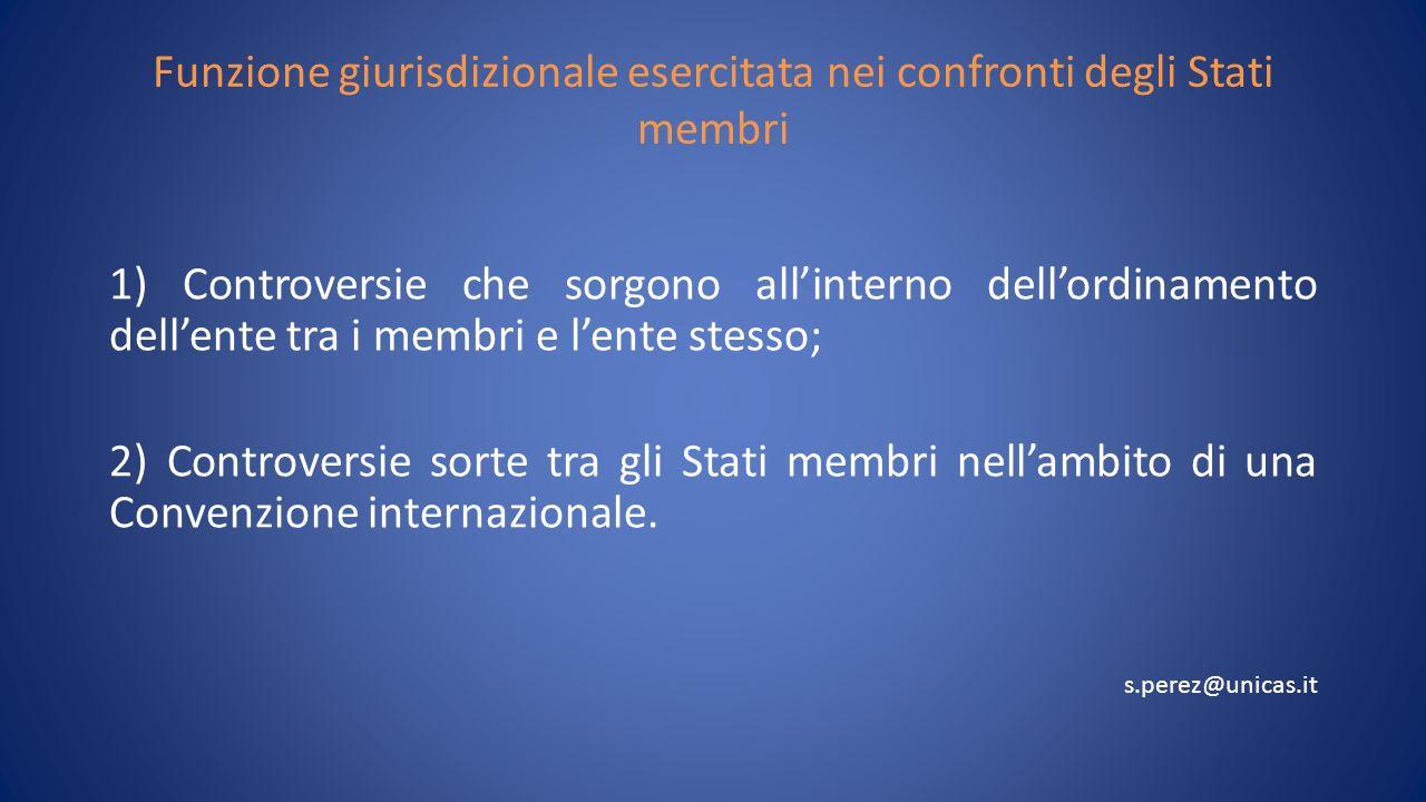 Funzione giurisdizionale esercitata nei confronti degli Stati membri 1) Controversie che sorgono allinterno dellordinamento dellente tra i membri e lente stesso; 2) Controversie sorte tra gli Stati membri nellambito di una Convenzione internazionale.