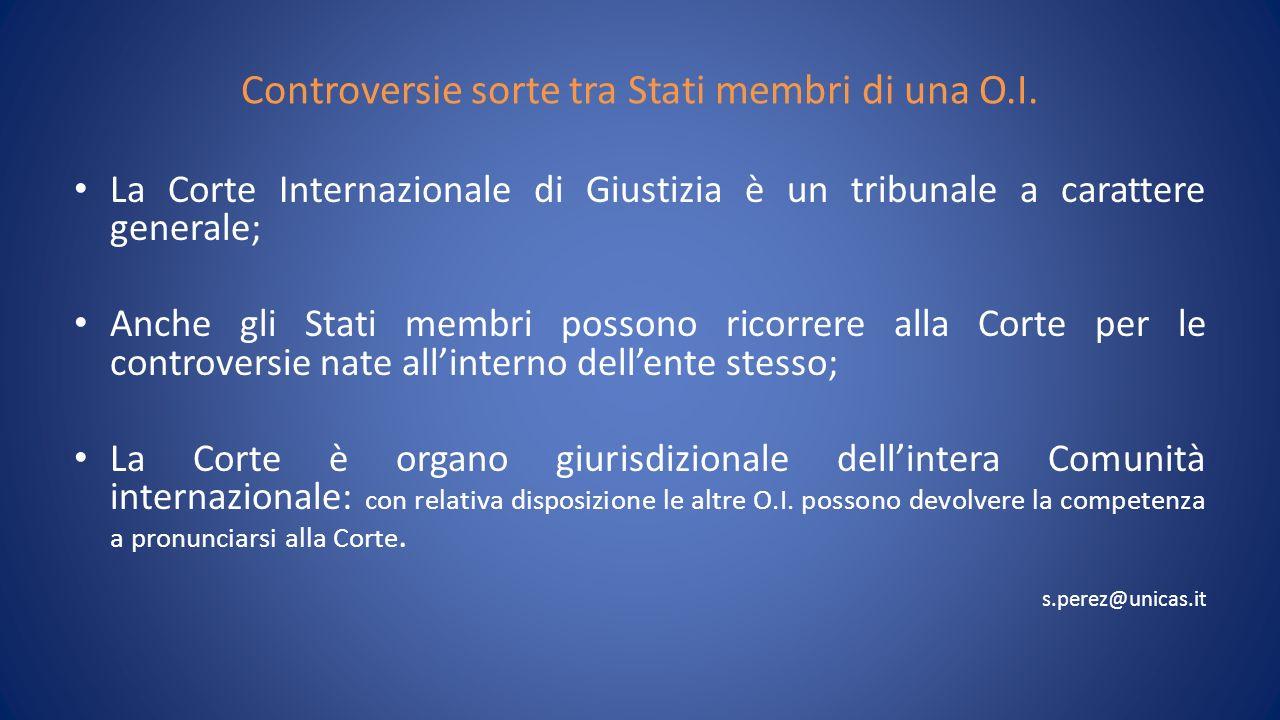 Controversie sorte tra Stati membri di una O.I. La Corte Internazionale di Giustizia è un tribunale a carattere generale; Anche gli Stati membri posso