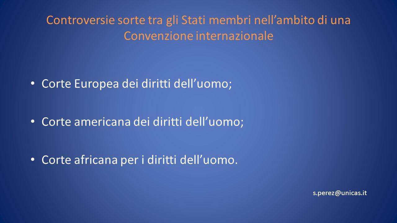 Controversie sorte tra gli Stati membri nellambito di una Convenzione internazionale Corte Europea dei diritti delluomo; Corte americana dei diritti delluomo; Corte africana per i diritti delluomo.