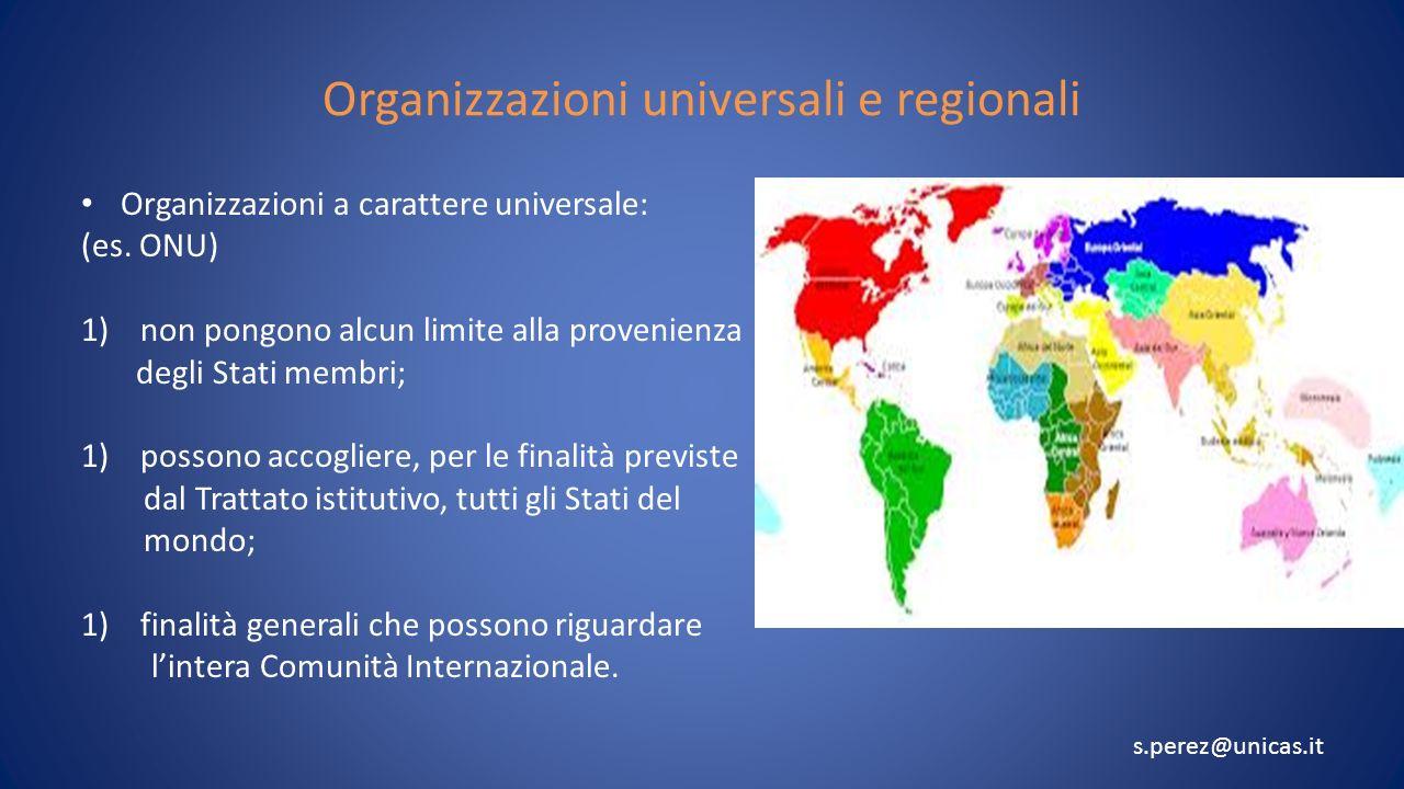 Organizzazioni universali e regionali Organizzazioni a carattere universale: (es. ONU) 1)non pongono alcun limite alla provenienza degli Stati membri;