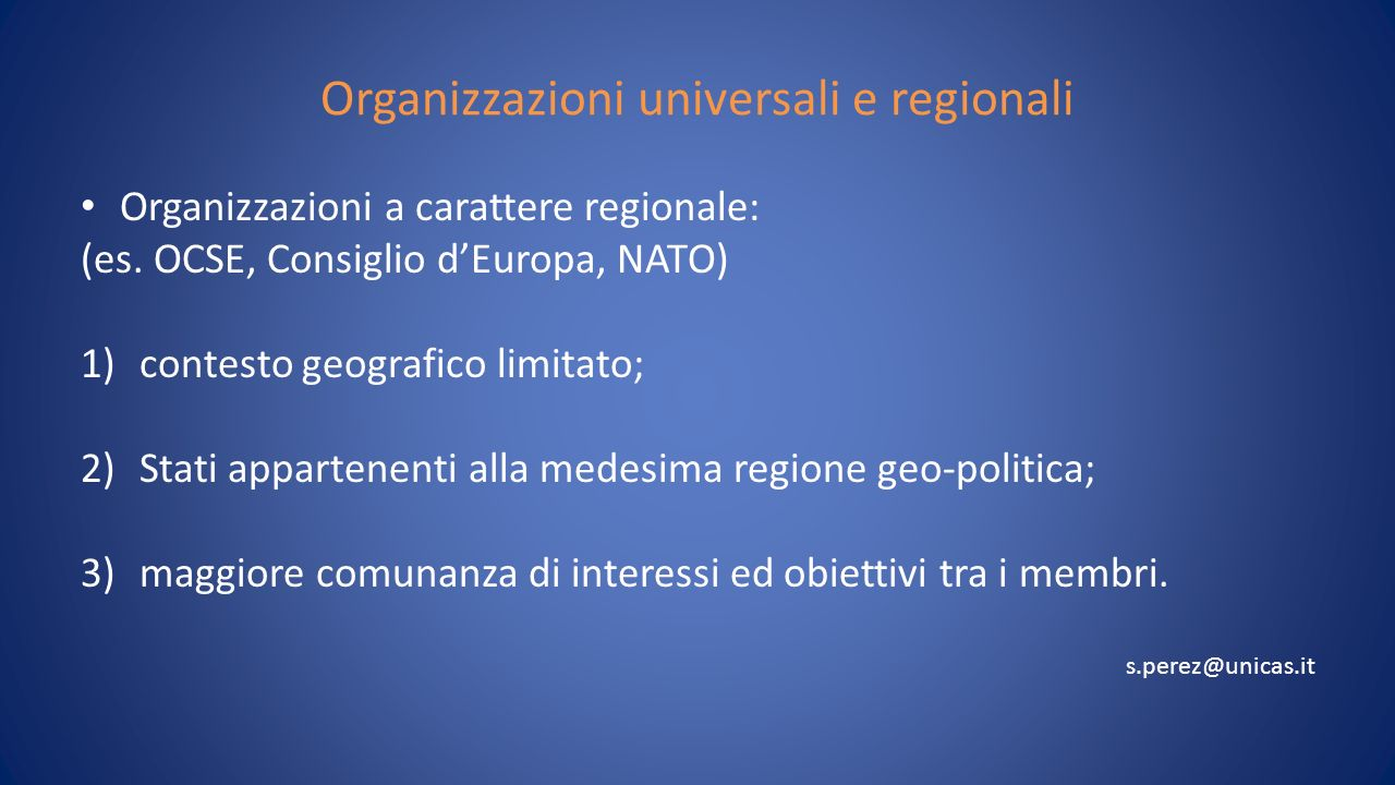 Organizzazioni universali e regionali Organizzazioni a carattere regionale: (es. OCSE, Consiglio dEuropa, NATO) 1)contesto geografico limitato; 2)Stat