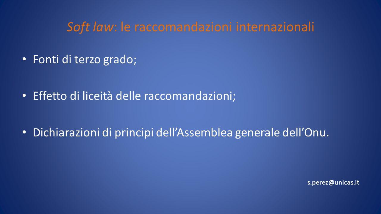 Soft law: le raccomandazioni internazionali Fonti di terzo grado; Effetto di liceità delle raccomandazioni; Dichiarazioni di principi dellAssemblea generale dellOnu.
