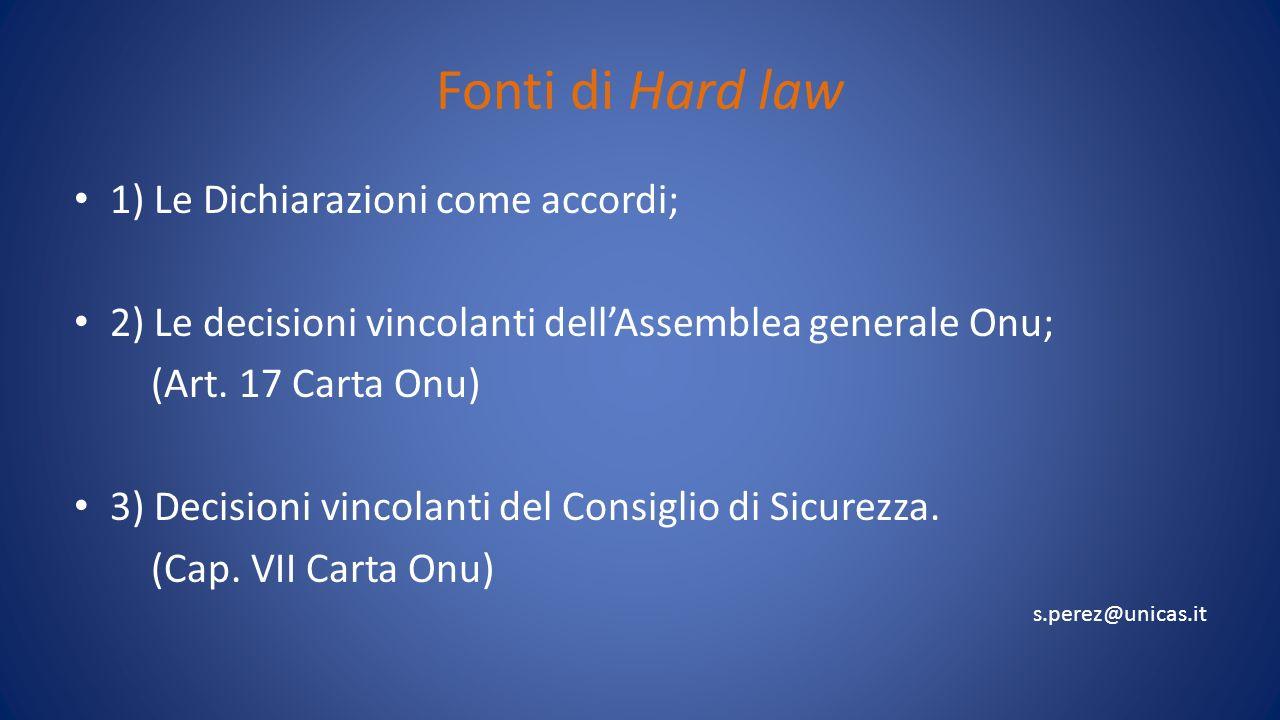 Fonti di Hard law 1) Le Dichiarazioni come accordi; 2) Le decisioni vincolanti dellAssemblea generale Onu; (Art. 17 Carta Onu) 3) Decisioni vincolanti