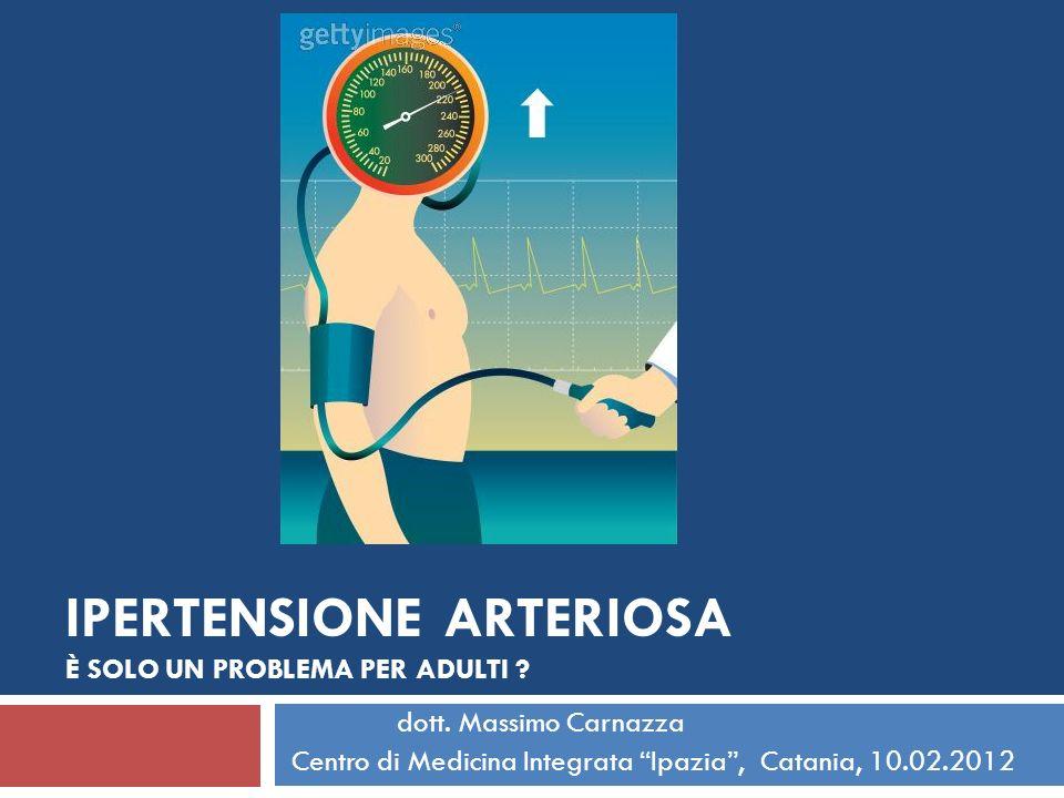 IPERTENSIONE ARTERIOSA È SOLO UN PROBLEMA PER ADULTI ? dott. Massimo Carnazza Centro di Medicina Integrata Ipazia, Catania, 10.02.2012