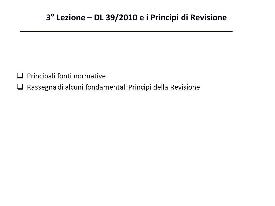 3° Lezione – DL 39/2010 e i Principi di Revisione Principali fonti normative Rassegna di alcuni fondamentali Principi della Revisione
