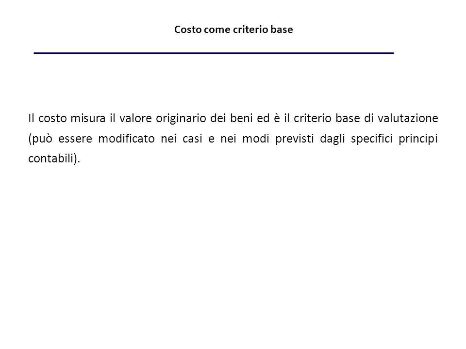 Costo come criterio base Il costo misura il valore originario dei beni ed è il criterio base di valutazione (può essere modificato nei casi e nei modi previsti dagli specifici principi contabili).