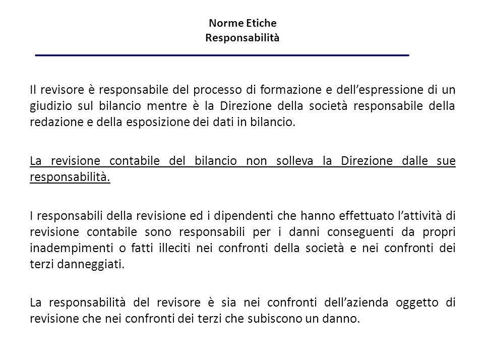 Norme Etiche Responsabilità Il revisore è responsabile del processo di formazione e dellespressione di un giudizio sul bilancio mentre è la Direzione della società responsabile della redazione e della esposizione dei dati in bilancio.