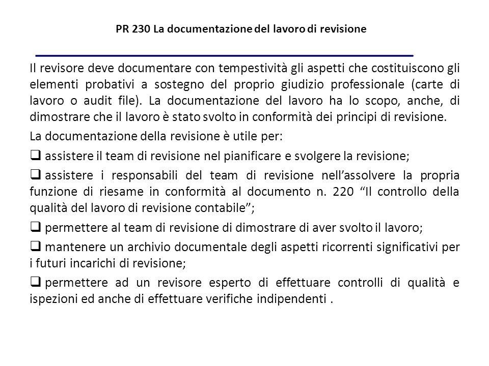 PR 230 La documentazione del lavoro di revisione Il revisore deve documentare con tempestività gli aspetti che costituiscono gli elementi probativi a sostegno del proprio giudizio professionale (carte di lavoro o audit file).