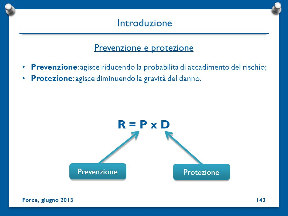 Prevenzione: agisce riducendo la probabilità di accadimento del rischio; Protezione: agisce diminuendo la gravità del danno. R = P x D Prevenzione e p