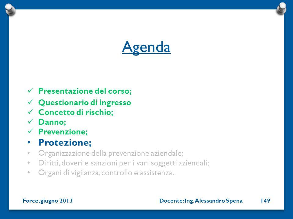Docente: Ing. Alessandro SpenaForce, giugno 2013149 Presentazione del corso; Questionario di ingresso Concetto di rischio; Danno; Prevenzione; Protezi