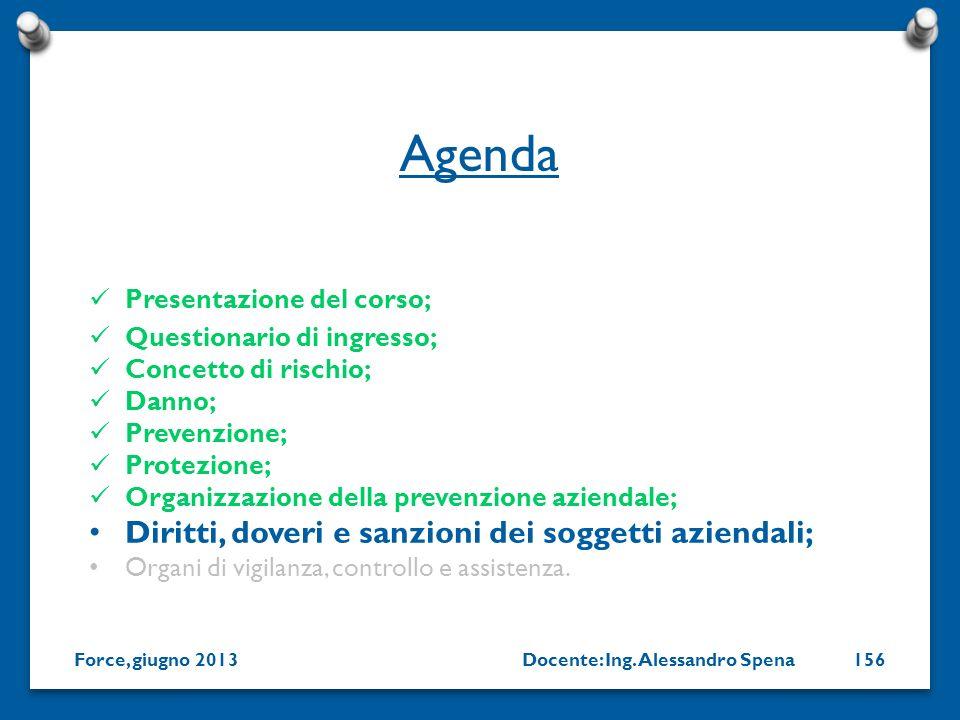 Docente: Ing. Alessandro SpenaForce, giugno 2013156 Presentazione del corso; Questionario di ingresso; Concetto di rischio; Danno; Prevenzione; Protez