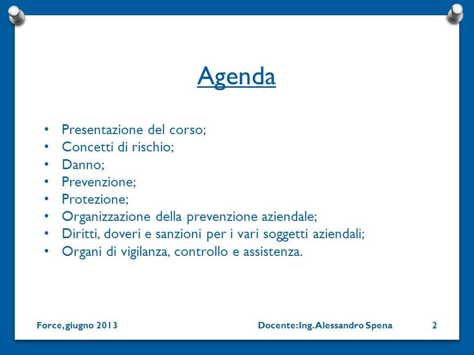 Docente: Ing. Alessandro SpenaForce, giugno 20132 Presentazione del corso; Concetti di rischio; Danno; Prevenzione; Protezione; Organizzazione della p