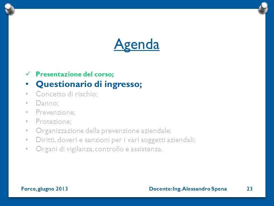 Docente: Ing. Alessandro SpenaForce, giugno 201323 Presentazione del corso; Questionario di ingresso; Concetto di rischio; Danno; Prevenzione; Protezi