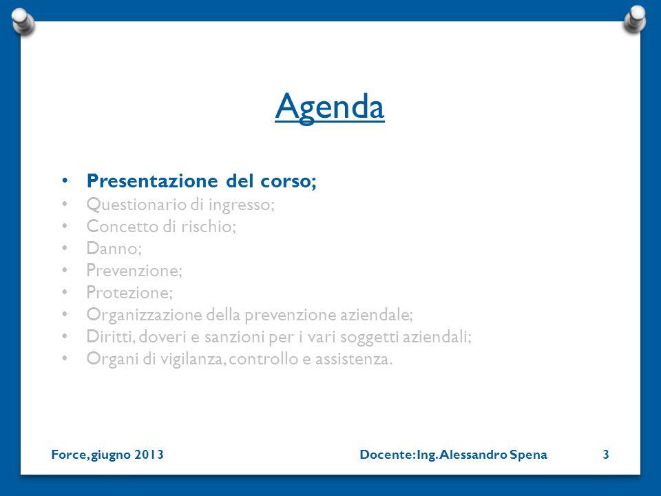 Docente: Ing. Alessandro SpenaForce, giugno 20133 Presentazione del corso; Questionario di ingresso; Concetto di rischio; Danno; Prevenzione; Protezio