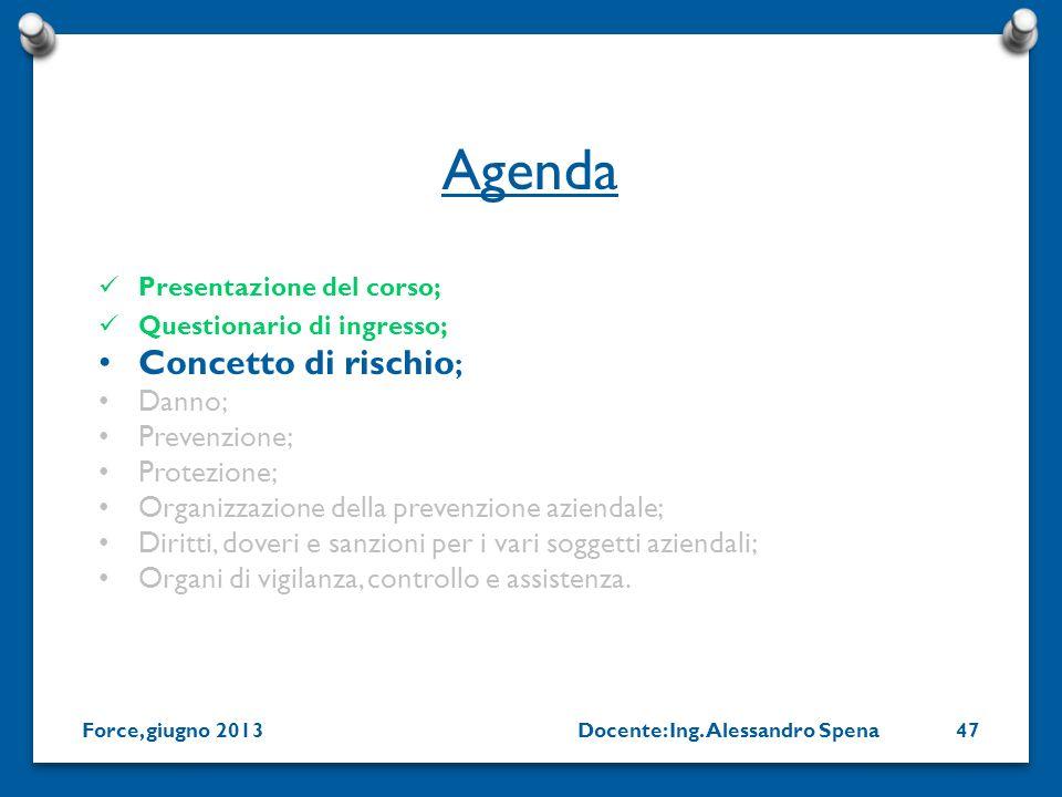 Docente: Ing. Alessandro SpenaForce, giugno 201347 Presentazione del corso; Questionario di ingresso; Concetto di rischio ; Danno; Prevenzione; Protez