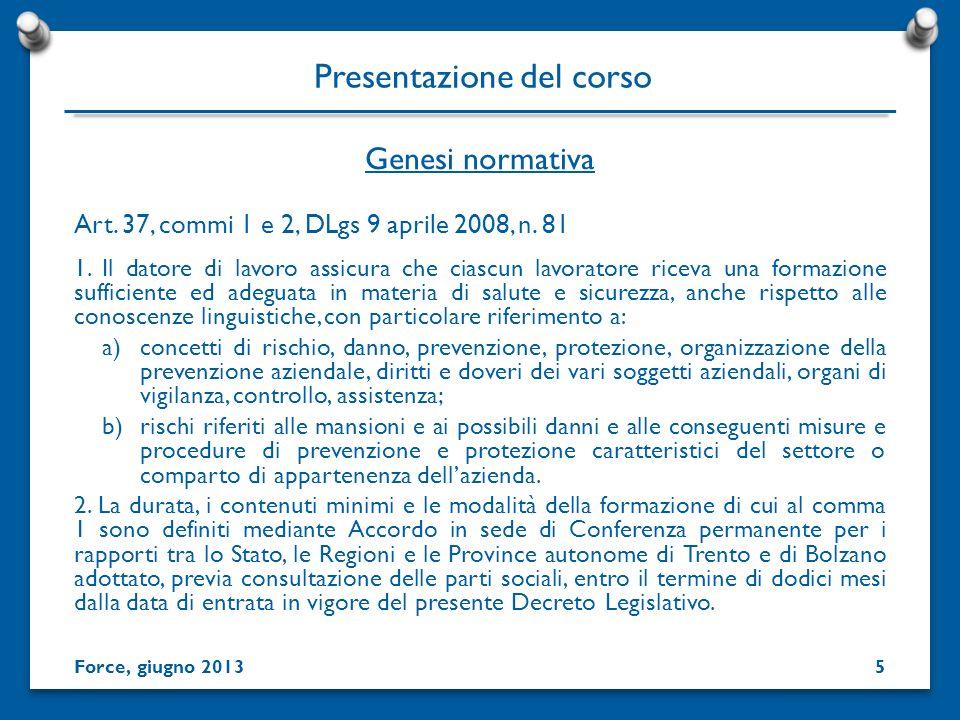 Genesi normativa Presentazione del corso Force, giugno 2013 Art. 37, commi 1 e 2, DLgs 9 aprile 2008, n. 81 1. Il datore di lavoro assicura che ciascu