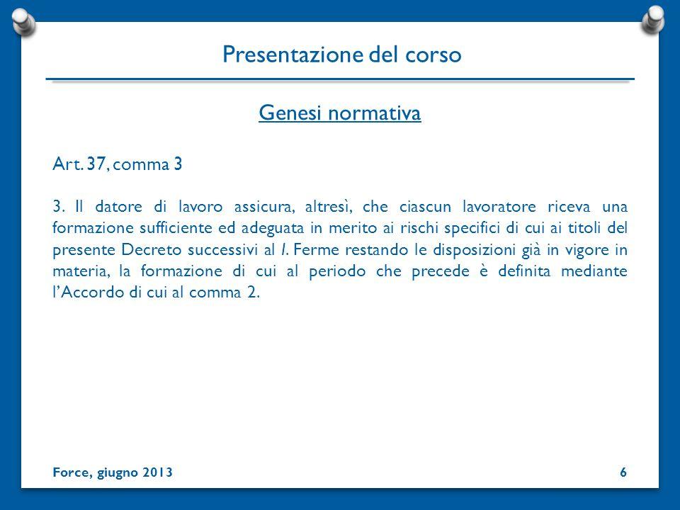 Genesi normativa Presentazione del corso Art. 37, comma 3 3. Il datore di lavoro assicura, altresì, che ciascun lavoratore riceva una formazione suffi