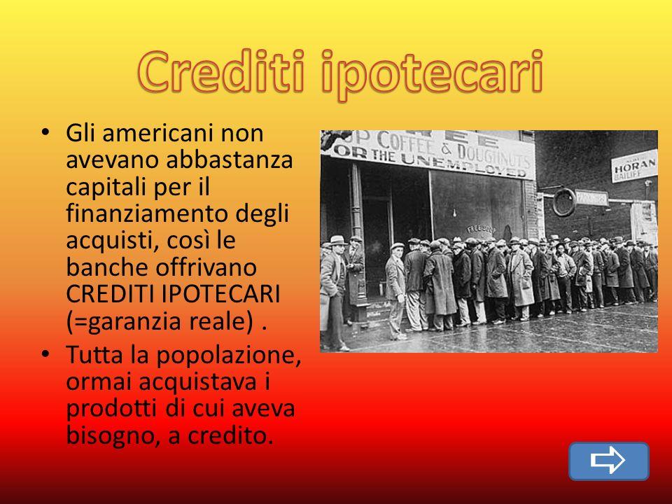 Gli americani non avevano abbastanza capitali per il finanziamento degli acquisti, così le banche offrivano CREDITI IPOTECARI (=garanzia reale).