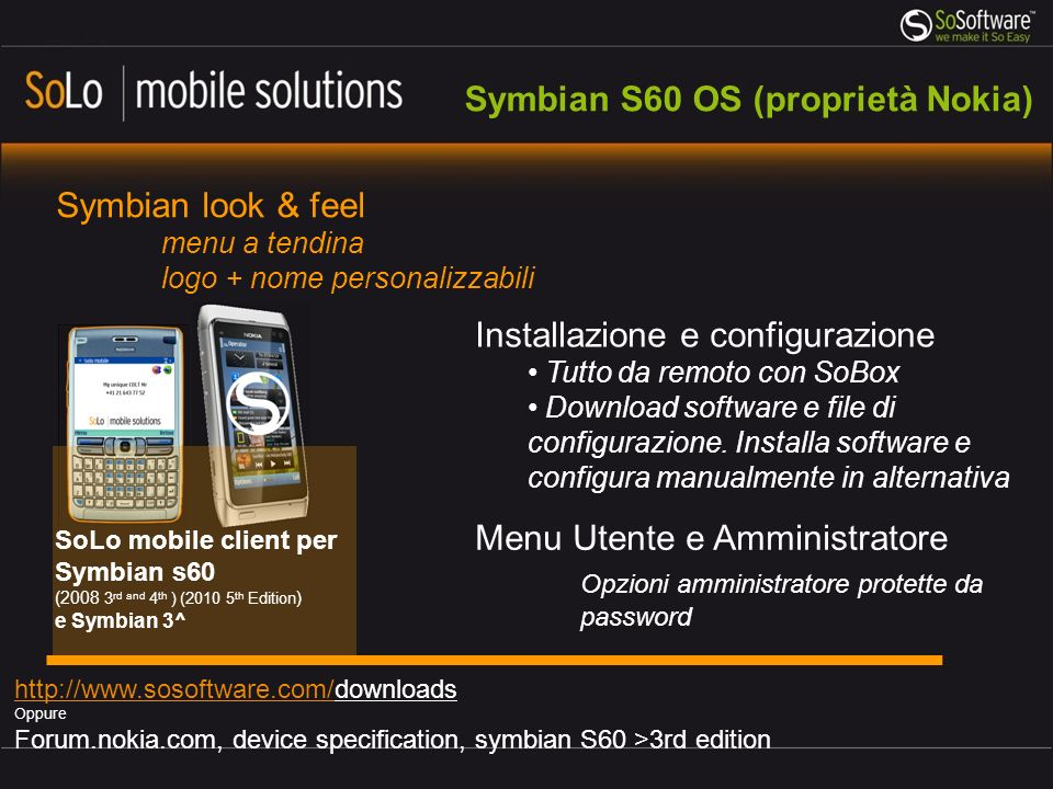 Symbian S60 OS (proprietà Nokia) SoLo mobile client per Symbian s60 (2008 3 rd and 4 th ) (2010 5 th Edition ) e Symbian 3^ http://www.sosoftware.com/http://www.sosoftware.com/downloads Oppure Forum.nokia.com, device specification, symbian S60 >3rd edition Symbian look & feel menu a tendina logo + nome personalizzabili Installazione e configurazione Tutto da remoto con SoBox Download software e file di configurazione.