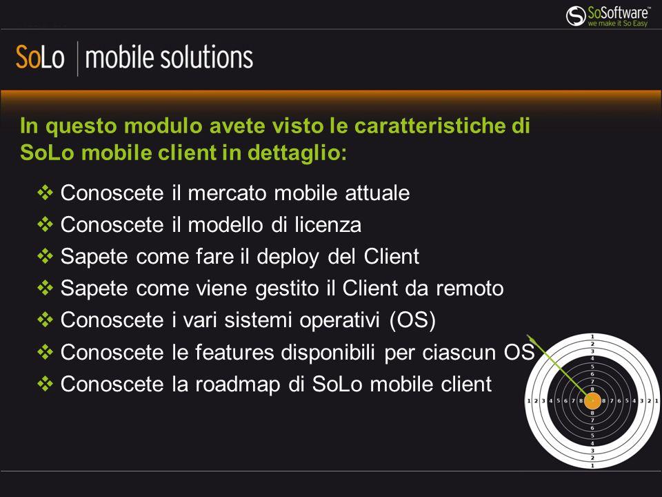 In questo modulo avete visto le caratteristiche di SoLo mobile client in dettaglio: Conoscete il mercato mobile attuale Conoscete il modello di licenz