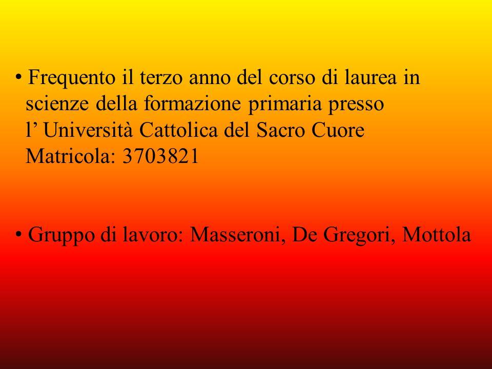 Frequento il terzo anno del corso di laurea in scienze della formazione primaria presso l Università Cattolica del Sacro Cuore Matricola: 3703821 Grup