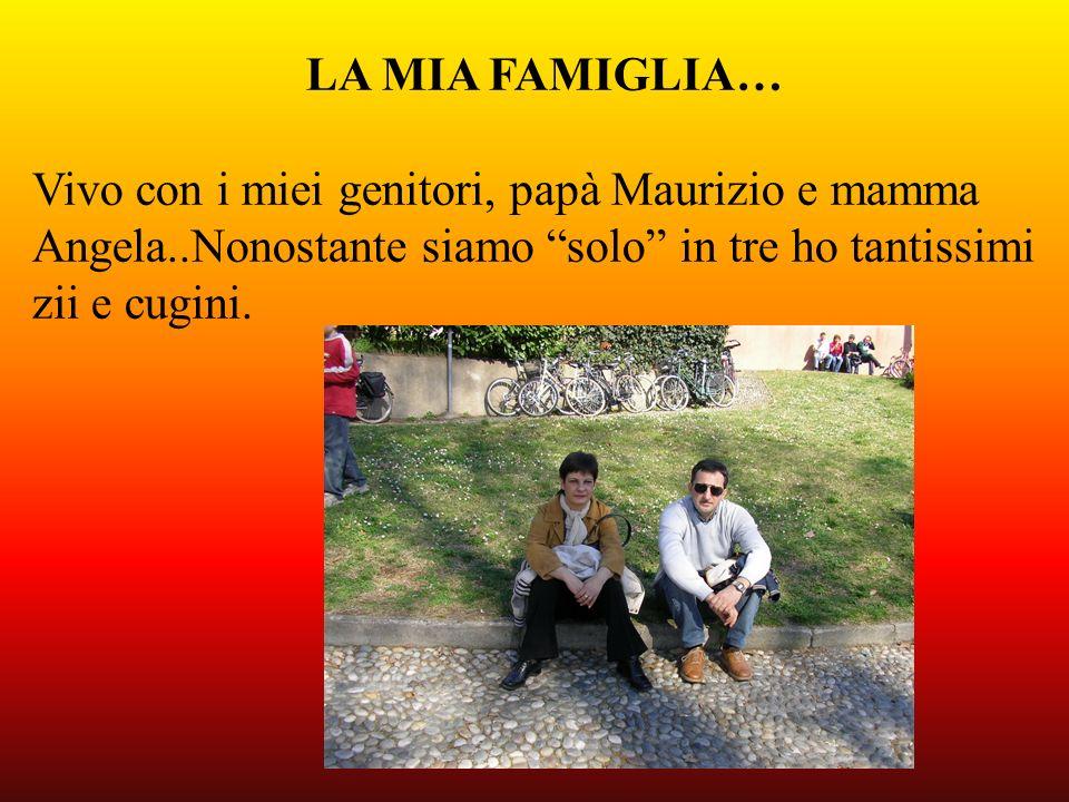 LA MIA FAMIGLIA… Vivo con i miei genitori, papà Maurizio e mamma Angela..Nonostante siamo solo in tre ho tantissimi zii e cugini.