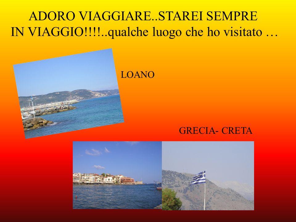 ADORO VIAGGIARE..STAREI SEMPRE IN VIAGGIO!!!!..qualche luogo che ho visitato … LOANO GRECIA- CRETA