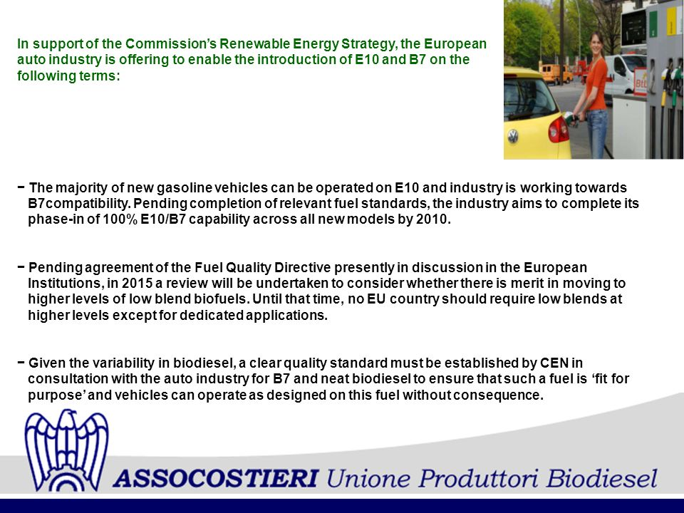 In support of the Commissions Renewable Energy Strategy, the European auto industry is offering to enable the introduction of E10 and B7 on the following terms: The majority of new gasoline vehicles can be operated on E10 and industry is working towards B7compatibility.