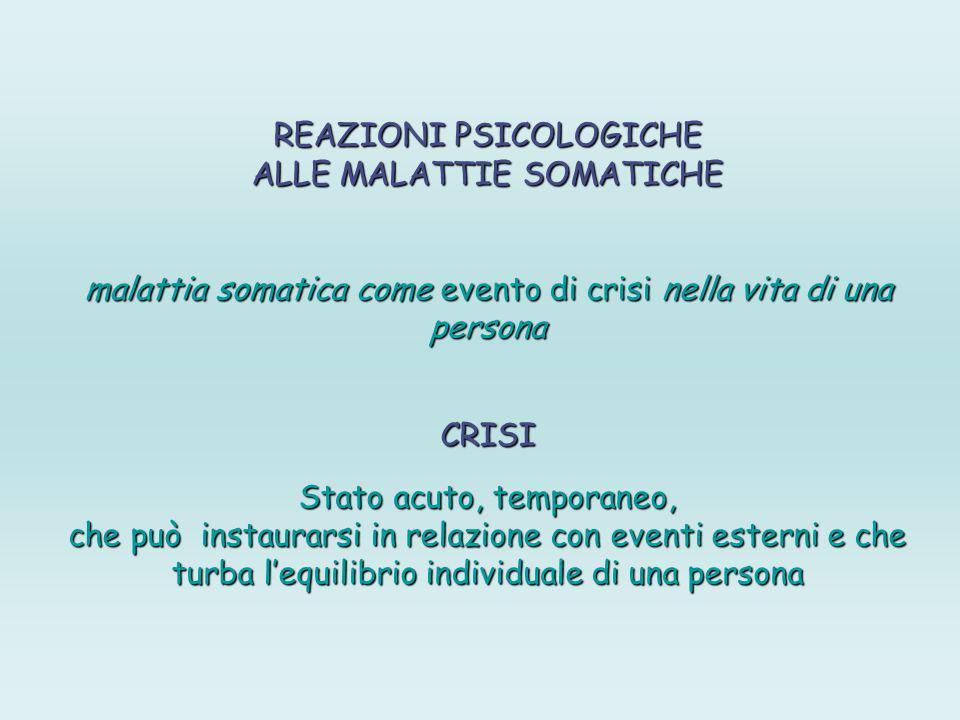 REAZIONI PSICOLOGICHE ALLE MALATTIE SOMATICHE malattia somatica come evento di crisi nella vita di una persona CRISI Stato acuto, temporaneo, che può