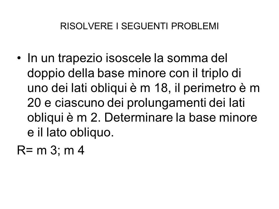 RISOLVERE I SEGUENTI PROBLEMI In un trapezio isoscele la somma del doppio della base minore con il triplo di uno dei lati obliqui è m 18, il perimetro