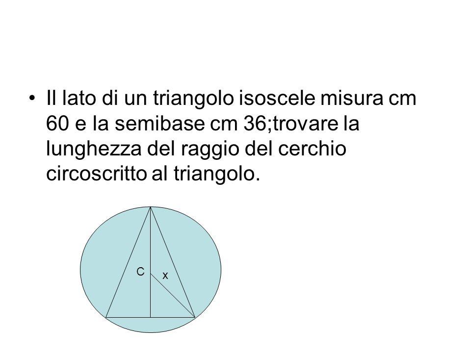 Il lato di un triangolo isoscele misura cm 60 e la semibase cm 36;trovare la lunghezza del raggio del cerchio circoscritto al triangolo. x C