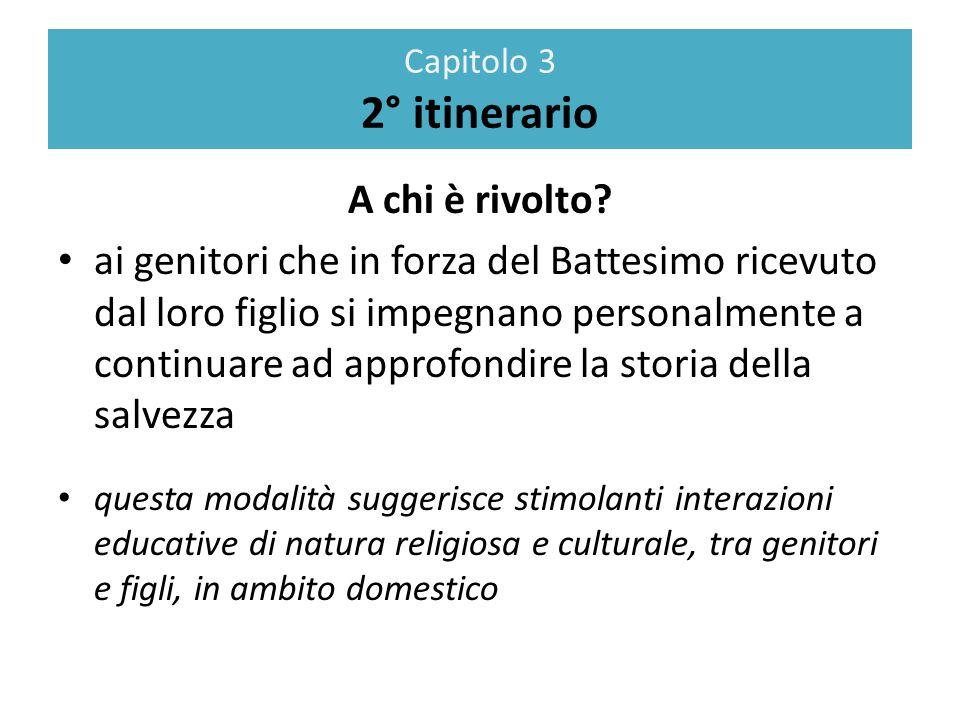 Capitolo 3 2° itinerario A chi è rivolto? ai genitori che in forza del Battesimo ricevuto dal loro figlio si impegnano personalmente a continuare ad a