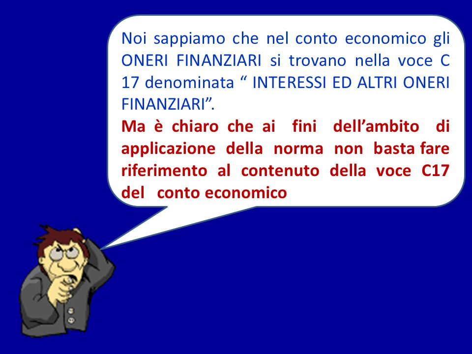 Noi sappiamo che nel conto economico gli ONERI FINANZIARI si trovano nella voce C 17 denominata INTERESSI ED ALTRI ONERI FINANZIARI. Ma è chiaro che a