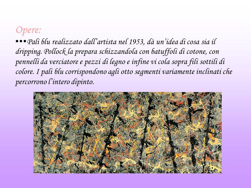 Opere: Pali blu realizzato dallartista nel 1953, dà unidea di cosa sia il dripping. Pollock la prepara schizzandola con batuffoli di cotone, con penne