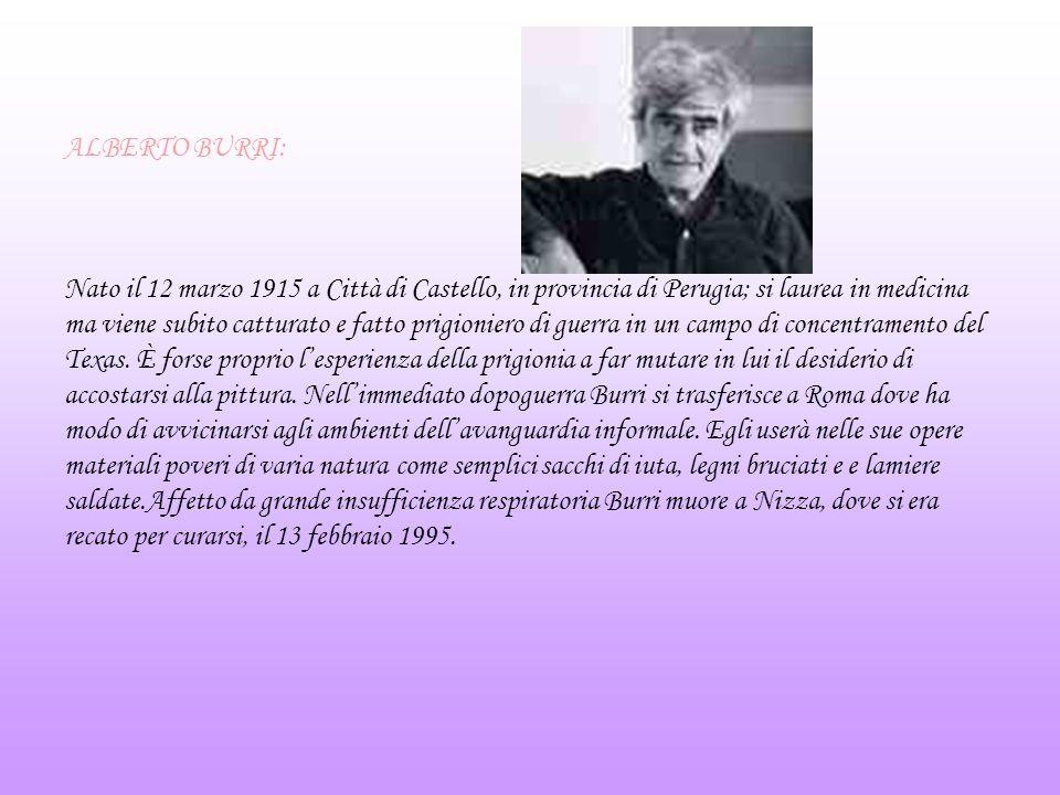 ALBERTO BURRI: Nato il 12 marzo 1915 a Città di Castello, in provincia di Perugia; si laurea in medicina ma viene subito catturato e fatto prigioniero
