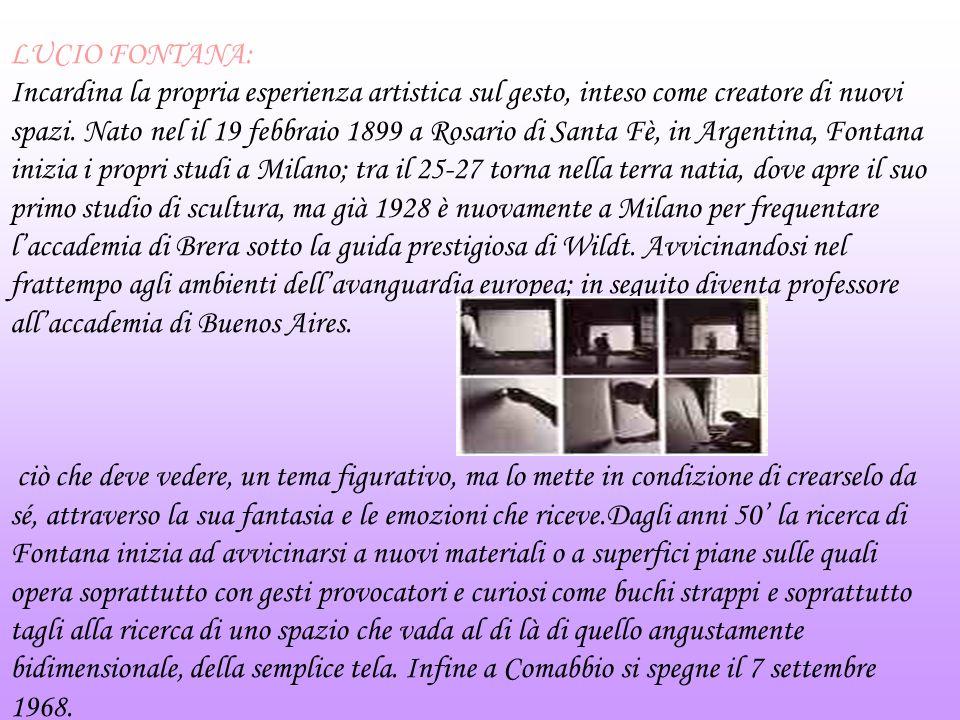 LUCIO FONTANA: Incardina la propria esperienza artistica sul gesto, inteso come creatore di nuovi spazi. Nato nel il 19 febbraio 1899 a Rosario di San