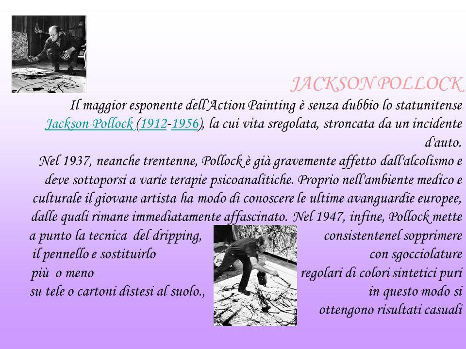 JACKSON POLLOCK Il maggior esponente dell'Action Painting è senza dubbio lo statunitense Jackson Pollock (1912-1956), la cui vita sregolata, stroncata