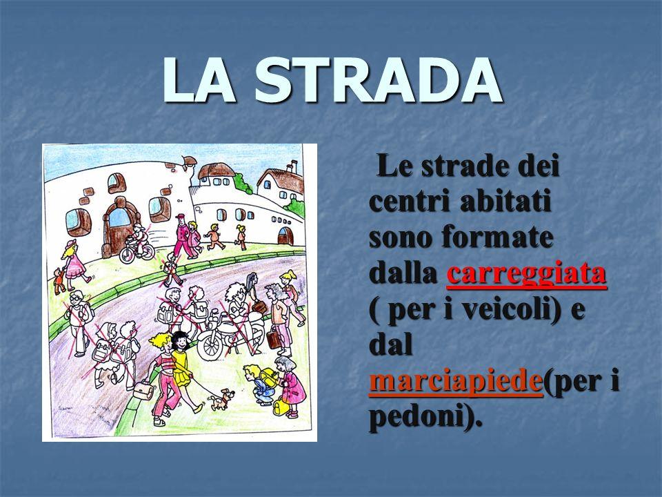 LA STRADA Le strade dei centri abitati sono formate dalla carreggiata ( per i veicoli) e dal marciapiede(per marciapiede(per i pedoni).