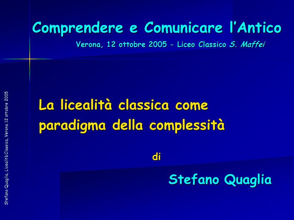 Stefano Quaglia, Licealità Classica, Verona 12 ottobre 2005 Comprendere e Comunicare lAntico La licealità classica come paradigma della complessità di