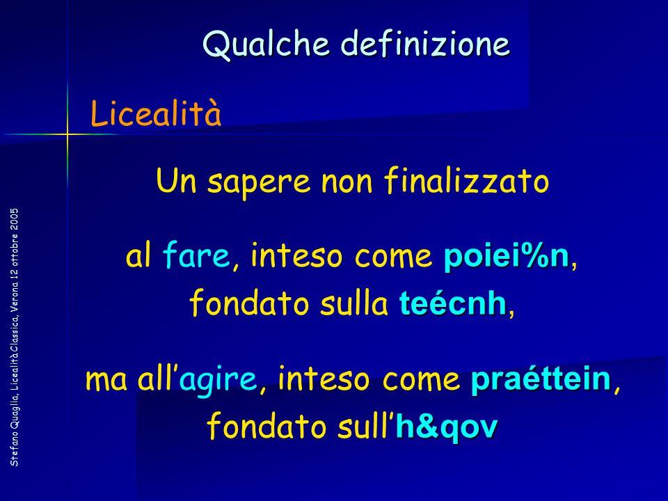 Stefano Quaglia, Licealità Classica, Verona 12 ottobre 2005 Qualche definizione Licealità Un sapere non finalizzato poiei%n al fare, inteso come poiei