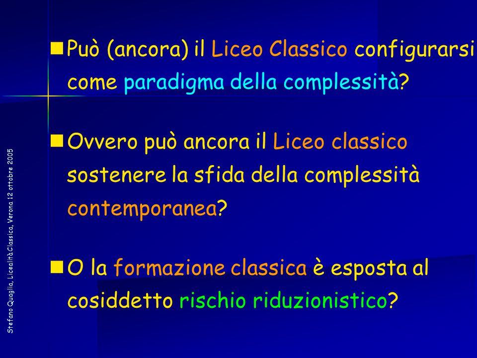 Stefano Quaglia, Licealità Classica, Verona 12 ottobre 2005 Può (ancora) il Liceo Classico configurarsi come paradigma della complessità? Ovvero può a