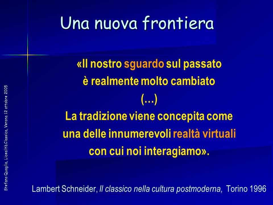 Stefano Quaglia, Licealità Classica, Verona 12 ottobre 2005 Una nuova frontiera «Il nostro sguardo sul passato è realmente molto cambiato (…) La tradi