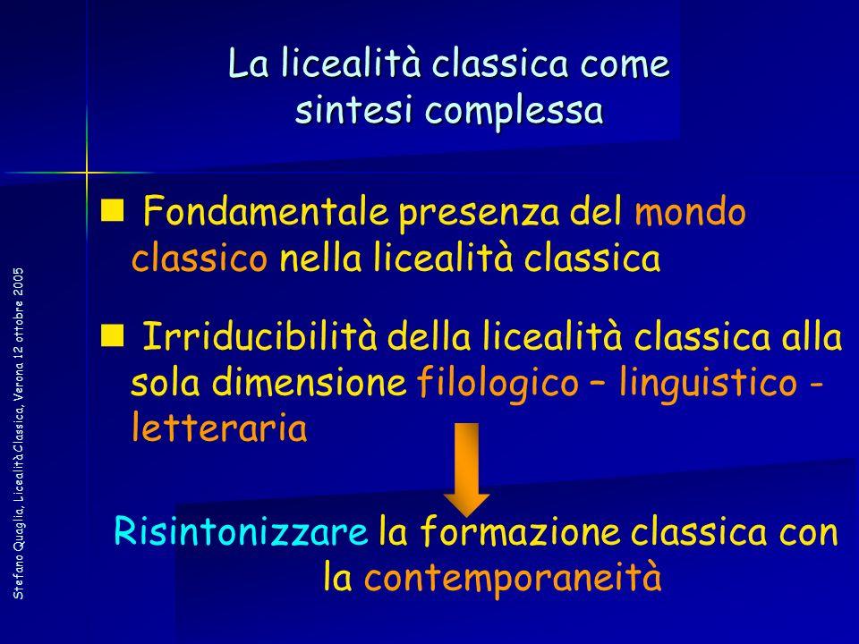 Stefano Quaglia, Licealità Classica, Verona 12 ottobre 2005 La licealità classica come sintesi complessa Fondamentale presenza del mondo classico nell