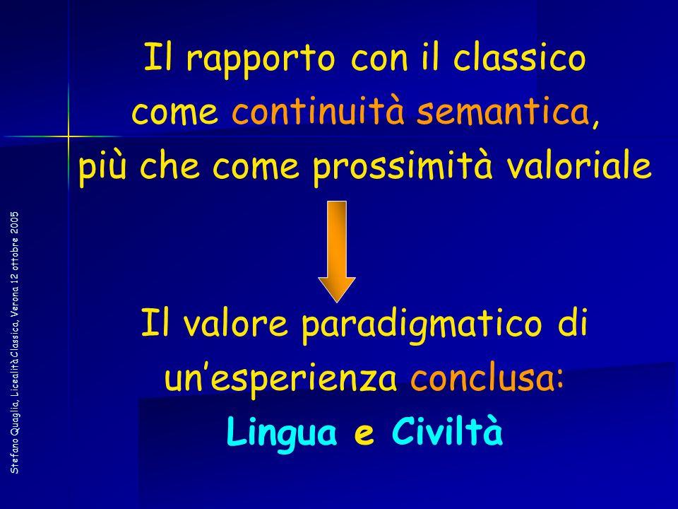 Stefano Quaglia, Licealità Classica, Verona 12 ottobre 2005 Il rapporto con il classico come continuità semantica, più che come prossimità valoriale I
