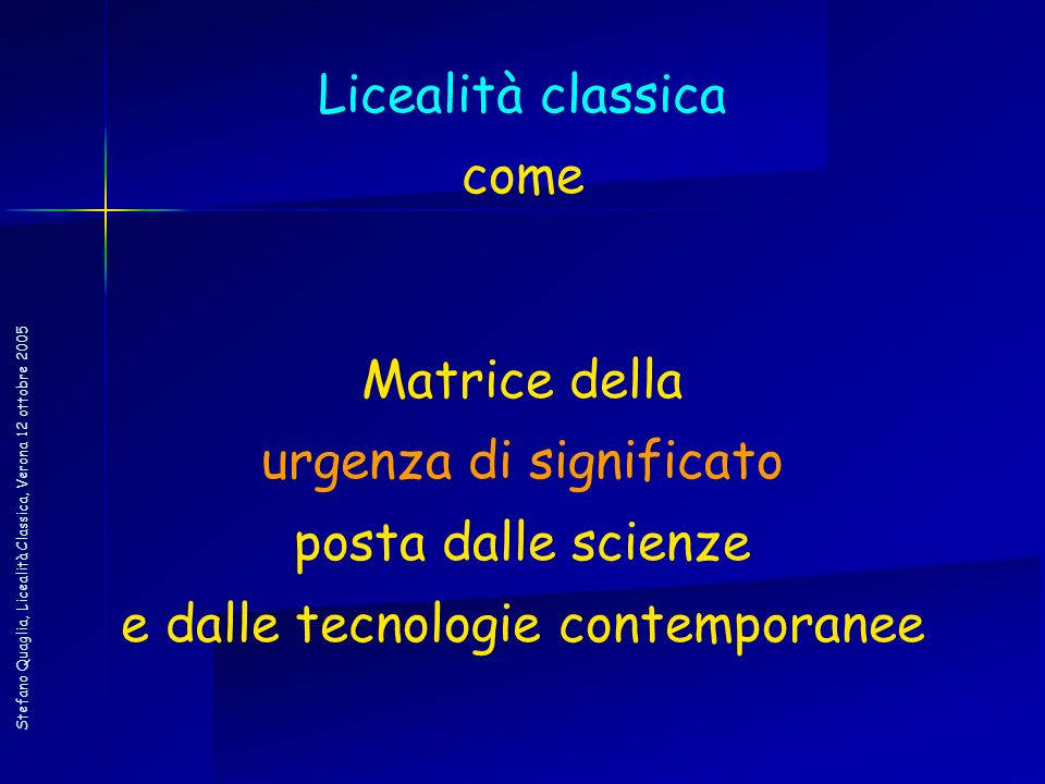 Stefano Quaglia, Licealità Classica, Verona 12 ottobre 2005 Licealità classica come Matrice della urgenza di significato posta dalle scienze e dalle t