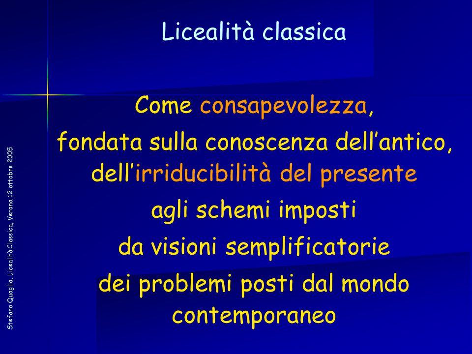 Stefano Quaglia, Licealità Classica, Verona 12 ottobre 2005 Licealità classica Come consapevolezza, fondata sulla conoscenza dellantico, dellirriducib